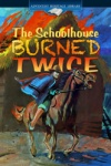 The Schoolhouse Burned Twice